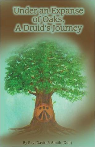 Under An Expanse of Oaks: A Druids Journey David P.  Smith
