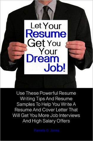 Let Your Resume Get You Your Dream Job! Use These Powerful Resume Writing Tips And Resume Samples To Help You Write A Resume And Cover Letter That Will Get You More Job Interviews And High Salary Offers  by  Pamela O. Jones