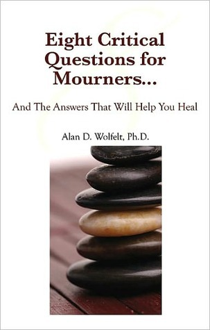 Twelve Critical Questions for Mourners: The Answers That Will Help You Heal Alan D. Wolfelt