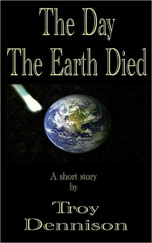 The Day The Earth Died Troy Dennison