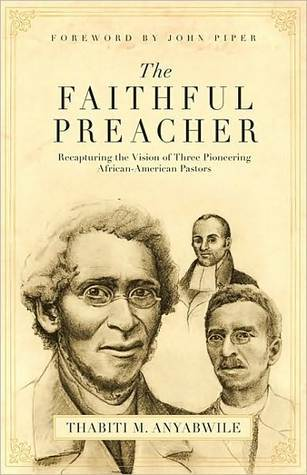 The Faithful Preacher: Recapturing the Vision of Three Pioneering African-American Pastors  by  Thabiti M. Anyabwile