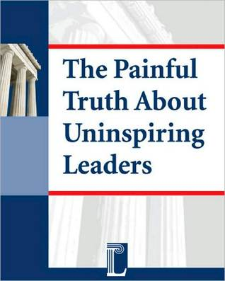 The Painful Truth About Uninspiring Leaders - How Leadership Deficits Lead to Employee Disengagement  by  Bill Caskey