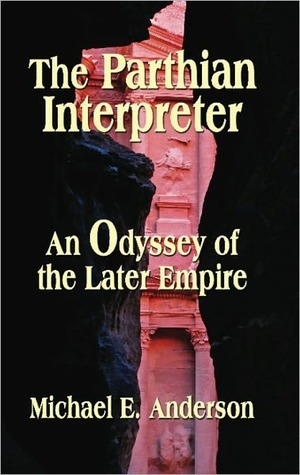 THE PARTHIAN INTERPRETER: An Odyssey of the Later Empire Michael E. Anderson