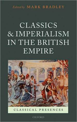 Classics and Imperialism in the British Empire Mark Bradley