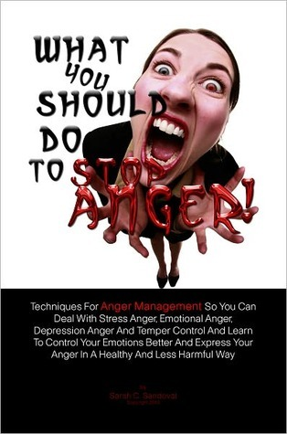 What You Should Do To Stop Anger!: Techniques For Anger Management So You Can Deal With Stress Anger, Emotional Anger, Depression Anger And Temper Control And Learn To Control Your Emotions Better And Express Your Anger In A Healthy And Less Harmful Way  by  Sarah C. Sandoval