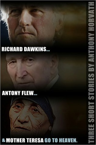 Richard Dawkins, Antony Flew, and Mother Teresa Go to Heaven: Five Short Stories  by  Anthony Horvath