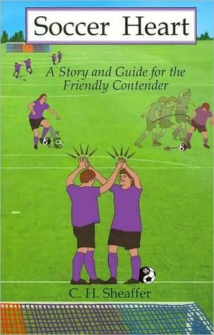 Soccer Heart: A Story for the Friendly Contender C.H. Sheaffer