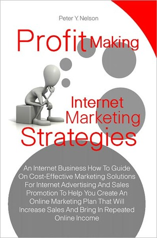 Profit Making Internet Marketing Strategies: An Internet Business How To Guide On Cost-Effective Marketing Solutions For Internet Advertising And Sales Promotion To Help You Create An Online Marketing Plan That Will Increase Sales And Bring In Repeated On  by  Peter Y. Nelson