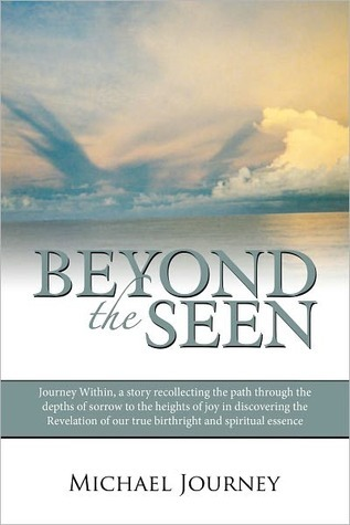 Beyond the Seen: Journey Within, A Story Recollecting the Path Through the Depths of Sorrow to the Heights of Joy in Discovering the Revelation of Our True Birthright and Spiritual Essence Michael Journey