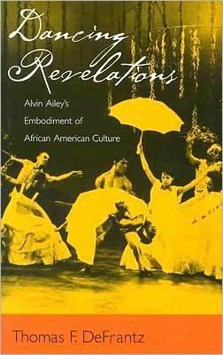 Dancing Revelations: Alvin Aileys Embodiment of African American Culture: Alvin Aileys Embodiment of African American Culture Thomas F. DeFrantz