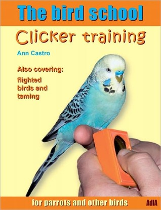The bird school. Clicker training for parrots and other birds Ann Castro
