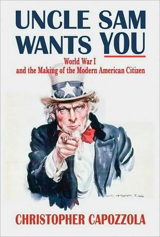Uncle Sam Wants You: World War I and the Making of the Modern American Citizen  by  Christopher Capozzola