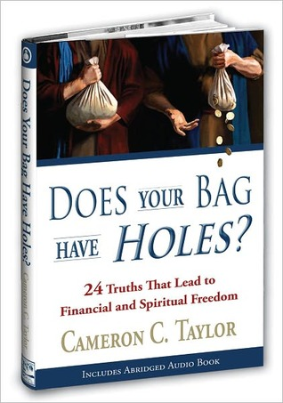 Does Your Bag Have Holes? 24 Truths That Lead to Financial and Spiritual Freedom Cameron C. Taylor