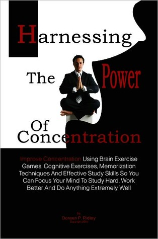 Harnessing The Power Of Concentration: Improve Concentration Using Brain Exercise Games, Cognitive Exercises, Memorization Techniques And Effective Study Skills So You Can Focus Your Mind To Study Hard, Work Better And Do Anything Extremely Well  by  Doreen P. Ridley
