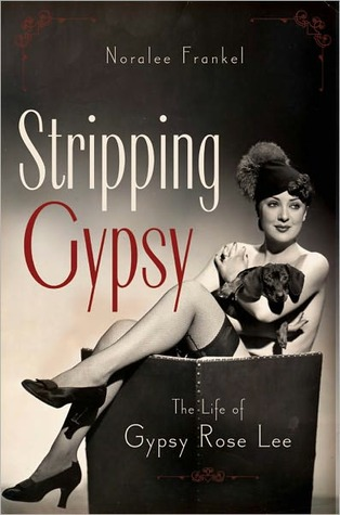 Stripping Gypsy: The Life of Gypsy Rose Lee  by  Noralee Frankel