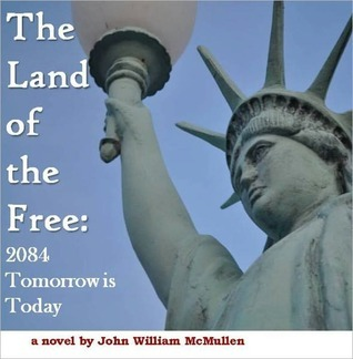 THE LAND OF THE FREE - 2084: TOMORROW IS TODAY  by  John William McMullen