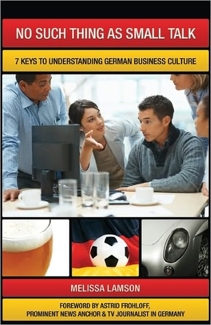 No Such Thing as Small Talk: 7 Keys to Understanding German Business Culture  by  Melissa Lamson