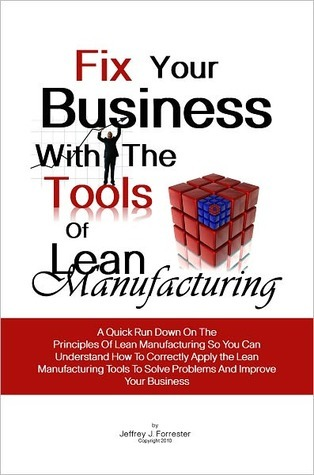 Fix Your Business With The Tools Of Lean Manufacturing: A Quick Run Down On The Principles Of Lean Manufacturing So You Can Understand How To Correctly Apply the Lean Manufacturing Tools To Solve Problems And Improve Your Business  by  Jeffrey J. Forrester