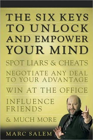 Six Keys to Unlock and Empower Your Mind: Spot Liars and Cheats, Negotiate Any Deal to Your Advantage, Win at the Office, Influence Friends, and Much More  by  Marc Salem