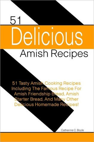 51 Delicious Amish Recipes: 51 Tasty Amish Cooking Recipes Including The Famous Recipe For Amish Friendship Bread, Amish Starter Bread, And Many Other Delicious Homemade Recipes!  by  Catherine C. Boyle