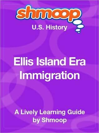 Ellis Island Era Immigration: Shmoop US History Guide  by  Shmoop