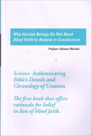 WHY HUMAN BEINGS DO NOT NEED BLIND FAITH TO BELIEVE IN CREATIONISM Solomon Huriash