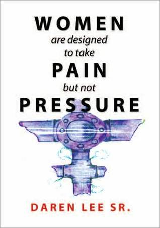 Women Are Designed To Take Pain But Not Pressure  by  Daren Sr. Lee