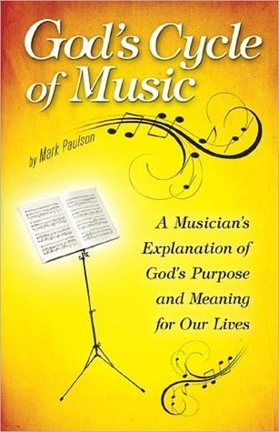 Gods Cycle of Music: A Musicians Explanation of Gods Purpose and Meaning for Our Lives Mark Paulson