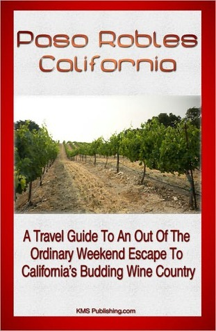 Paso Robles California: A Travel Guide To An Out Of The Ordinary Weekend Escape In Californias Budding Wine Country KMS Publishing.com