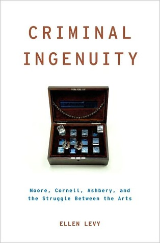 Criminal Ingenuity: Moore, Cornell, Ashbery, and the Struggle Between the Arts  by  Ellen Levy