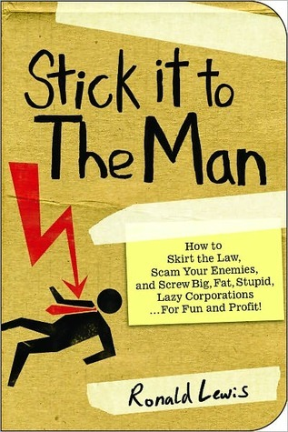 Stick it to the Man: How to Skirt the Law, Scam Your Enemies , and Screw Big, Fat, Stupid, Lazy Corporations...for Fun and Profit!  by  Ronald Lewis
