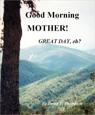 GOOD MORNING, MOTHER! GREAT DAY, EH?  by  Lorne F. Thompson