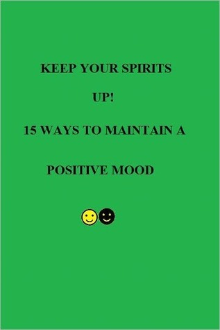 Keep Your Spirits UP! 15 Ways to Maintain a Positive Mood  by  Risa Attrell