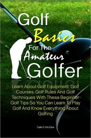 Golf Basics For The Amateur Golfer: Learn About Golf Equipment, Golf Courses, Golf Rules And Golf Techniques With These Beginner Golf Tips So You Can Learn To Play Golf And Know Everything About Golfing Dale S. McGee