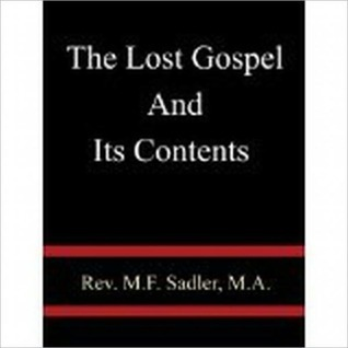 THE LOST GOSPEL AND ITS CONTENTS Rev. M. F. Sadler