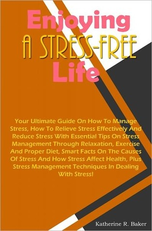 Enjoying A Stress-Free Life: Your Ultimate Guide On How To Manage Stress, How To Relieve Stress Effectively And Reduce Stress With Essential Tips On Stress Management Through Relaxation, Exercise And Proper Diet, Smart Facts On The Causes Of Stress And Ho  by  Katherine R. Baker