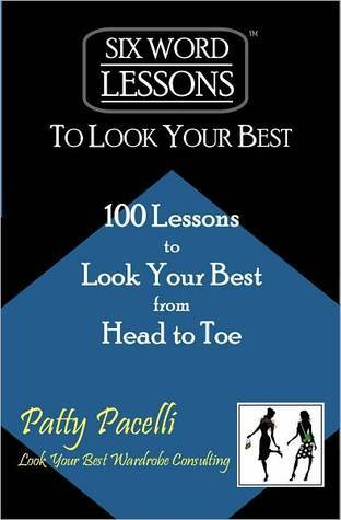 Six Word Lessons To Look Your Best - 100 Lessons to Look Your Best from Head to Toe  by  Patty Pacelli