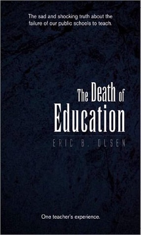 Death of Education: The Failure of our Public Schools to Teach  by  Eric B. Olsen