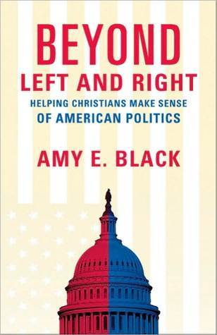 Beyond Left and Right: Helping Christians Make Sense of American Politics Amy E. Black