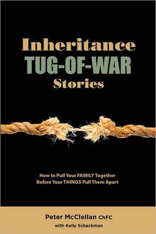 Inheritance Tug-Of-War Stories: How to Pull Your FAMILY Together Before Your THINGS Pull Them Apart  by  Peter McClellan