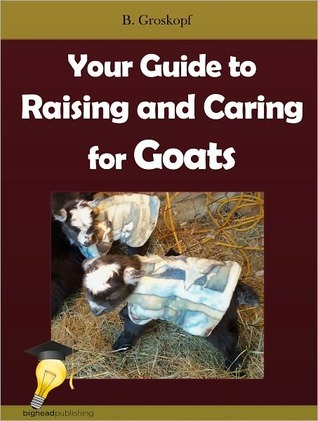 Your Guide to Raising and Caring for Goats  by  B. Groskopf