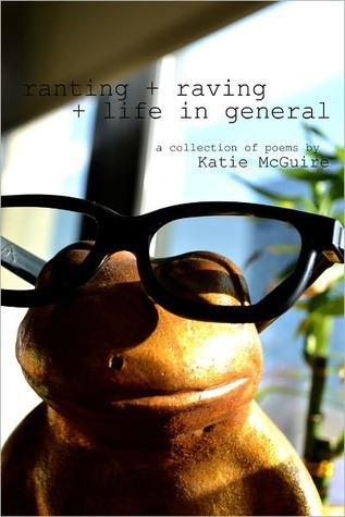 ranting + raving + life in general: a collection of poems Katie McGuire by Katie McGuire