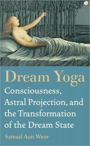 Dream Yoga: Consciousness, Astral Projection, and the Transformation of the Dream State Samael Aun Weor