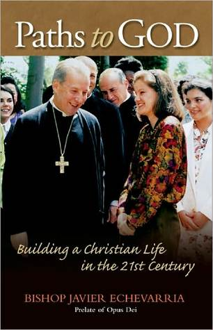 Paths to God: Building a Christian Life in the 21st Century  by  Javier Echevarria