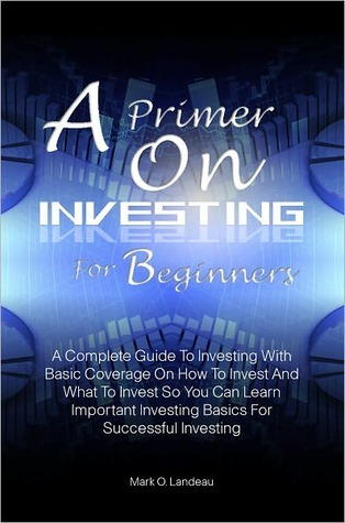 A Primer On Investing For Beginners: A Complete Guide To Investing With Basic Coverage On How To Invest And What To Invest So You Can Learn Important Investing Basics For Successful Investing  by  Mark O. Landeau