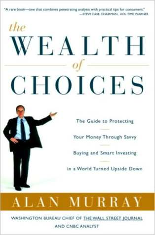 The Wealth of Choices: Use the New Economy to Put Power in Your Hands and Money in Your Pockets  by  Alan Murray