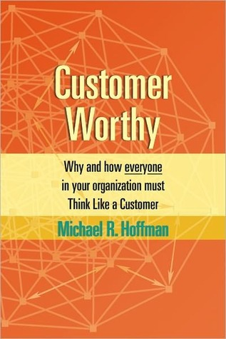 Customer Worthy: How and Why Everyone in Your Organization Must Think Like a Customer  by  Michael R. Hoffman