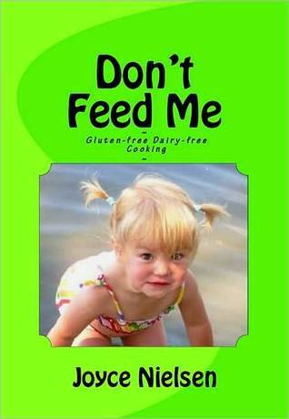 Dont Feed Me - Gluten-Free, Dairy-Free Cooking Joyce Nielsen