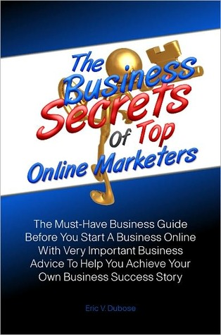The Business Secrets Of Top Online Marketers: The Must-Have Business Guide Before You Start A Business Online With Very Important Business Advice To Help You Achieve Your Own Business Success Story Eric V. Dubose
