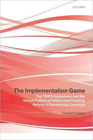 The Implementation Game: The TRIPS Agreement and the Global Politics of Intellectual Property Reform in Developing Countries: The TRIPS Agreement and the Global Politics of Intellectual Property Reform in Developing Countries Carolyn Deere